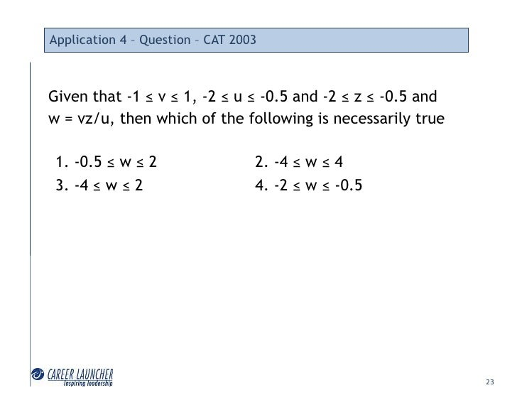 Application 4 – Question – CAT 2003    Given that -1 ≤ v ≤ 1, -2 ≤ u ≤ -0.5 and -2 ≤ z ≤ -0.5 and w = vz/u, then which of ...