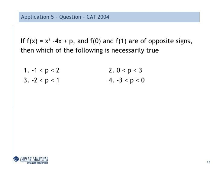 Application 5 – Question – CAT 2004    If f(x) = x3 -4x + p, and f(0) and f(1) are of opposite signs, then which of the fo...