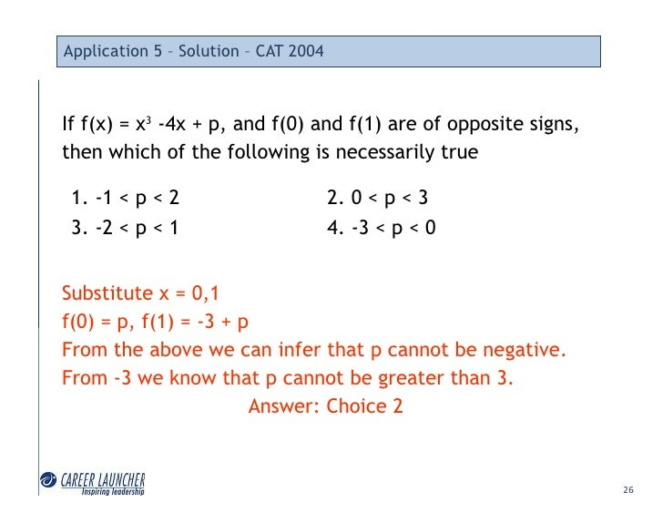 Application 5 – Solution – CAT 2004    If f(x) = x3 -4x + p, and f(0) and f(1) are of opposite signs, then which of the fo...