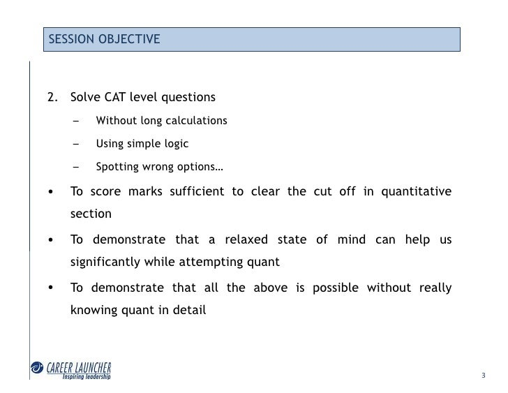 SESSION OBJECTIVE    2. Solve CAT level questions     –   Without long calculations     –   Using simple logic     –   Spo...