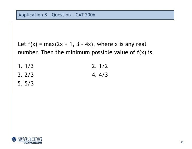 Application 8 – Question – CAT 2006     Let f(x) = max(2x + 1, 3 – 4x), where x is any real number. Then the minimum possi...