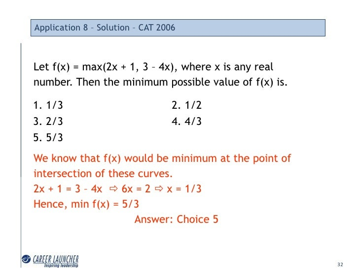 Application 8 – Solution – CAT 2006    Let f(x) = max(2x + 1, 3 – 4x), where x is any real number. Then the minimum possib...