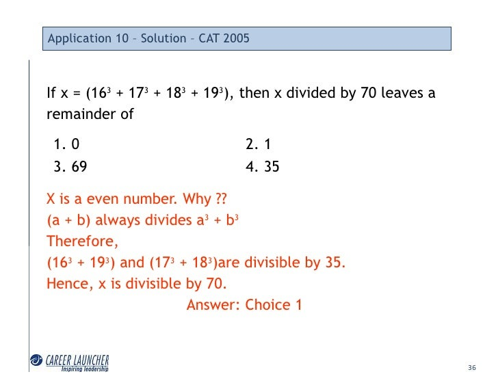 Application 10 – Solution – CAT 2005    If x = (163 + 173 + 183 + 193), then x divided by 70 leaves a remainder of   1. 0 ...