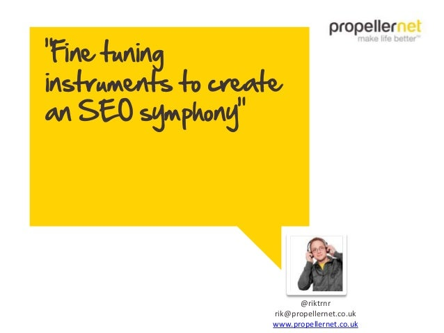 """Fine tuning instruments to create an SEO symphony"" @riktrnr rik@propellernet.co.uk www.propellernet.co.uk"