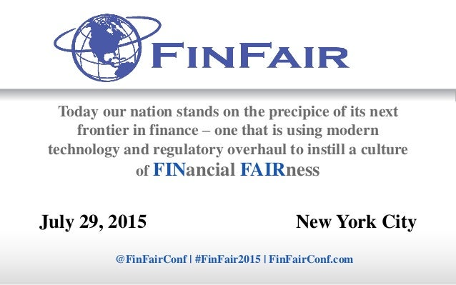 July 29, 2015 New York City @FinFairConf | #FinFair2015 | FinFairConf.com Today our nation stands on the precipice of its ...