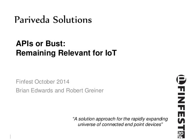 Pariveda Solutions  APIs or Bust:  Remaining Relevant for IoT  Finfest October 2014  Brian Edwards and Robert Greiner  © P...