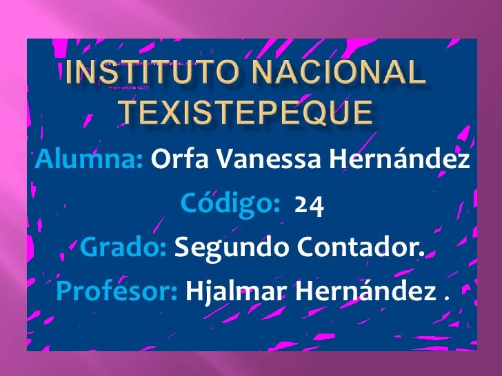 INSTITUTO NACIONAL TEXISTEPEQUE<br />Alumna: Orfa Vanessa Hernández<br />Código:  24                                      ...