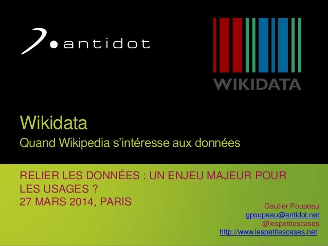 1 Wikidata Quand Wikipedia s'intéresse aux données RELIER LES DONNÉES : UN ENJEU MAJEUR POUR LES USAGES ? 27 MARS 2014, PA...