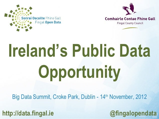 Ireland's Public Data       Opportunity    Big Data Summit, Croke Park, Dublin - 14th November, 2012http://data.fingal.ie ...