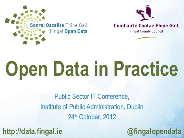 Open Data in Practice                    Public Sector IT Conference,             Institute of Public Administration, Dubl...