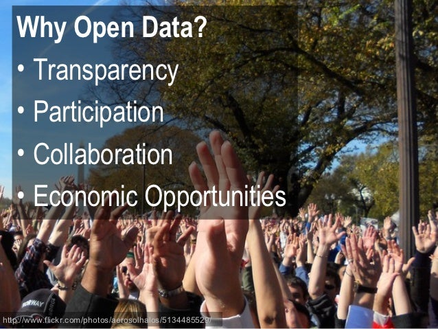 Why Open Data?   • Transparency   • Participation   • Collaboration   • Economic Opportunitieshttp://www.flickr.com/photos...