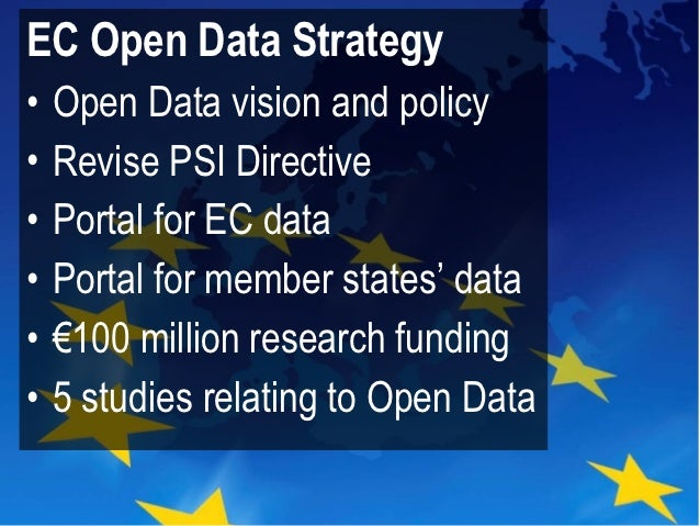 EC Open Data Strategy•   Open Data vision and policy•   Revise PSI Directive•   Portal for EC data•   Portal for member st...