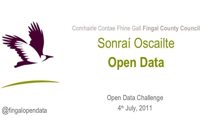 Comhairle Contae Fhine Gall  Fingal County Council Sonraí Oscailte Open Data Open Data Challenge 4 th  July, 2011 @ fingal...