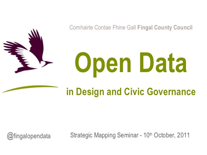 Comhairle Contae Fhine Gall  Fingal County Council Open Data in Design and Civic Governance Strategic Mapping Seminar - 10...
