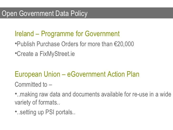 Open Government Data Policy <ul><li>Ireland – Programme for Government </li></ul><ul><li>Publish Purchase Orders for more ...