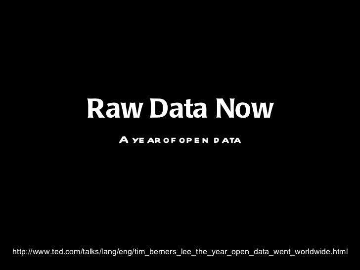 <ul><li>Raw Data Now </li></ul><ul><li>A year of open data </li></ul>http://www.ted.com/talks/lang/eng/tim_berners_lee_the...