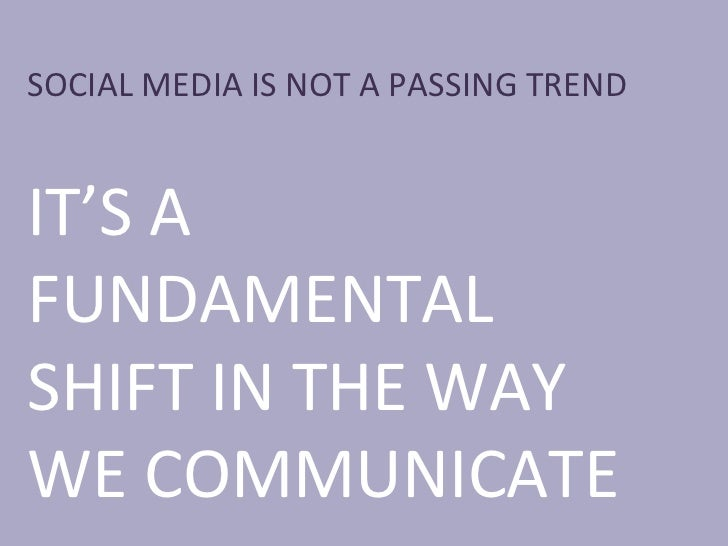 SOCIAL MEDIA IS NOT A PASSING TREND IT'S A FUNDAMENTAL SHIFT IN THE WAY WE COMMUNICATE