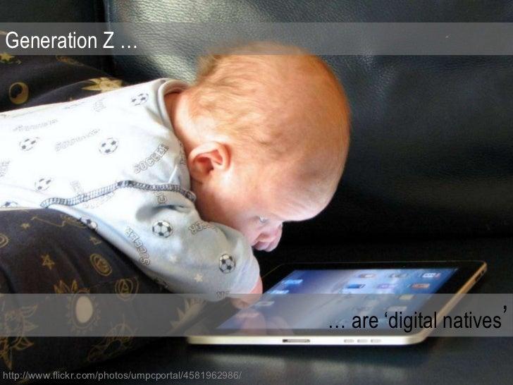 Generation Z … …  are 'digital natives ' http://www.flickr.com/photos/umpcportal/4581962986/