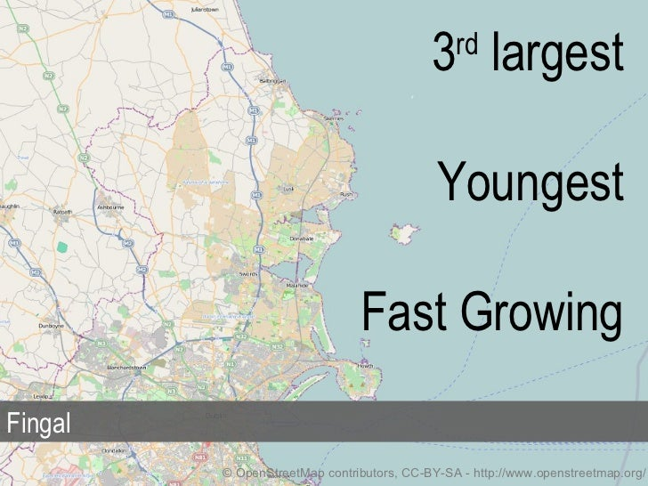 © OpenStreetMap contributors, CC-BY-SA - http://www.openstreetmap.org/ Fingal 3 rd  largest Youngest Fast Growing