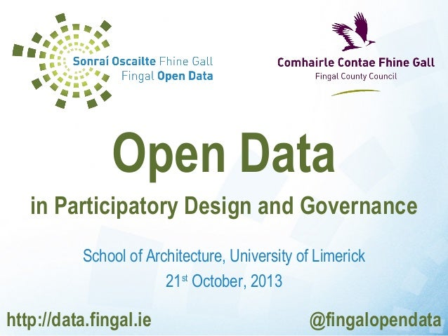 Open Data in Participatory Design and Governance School of Architecture, University of Limerick 21st October, 2013  http:/...