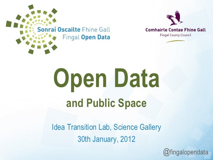 Idea Transition Lab, Science Gallery 30th January, 2012 Open Data and Public Space @ fingalopendata