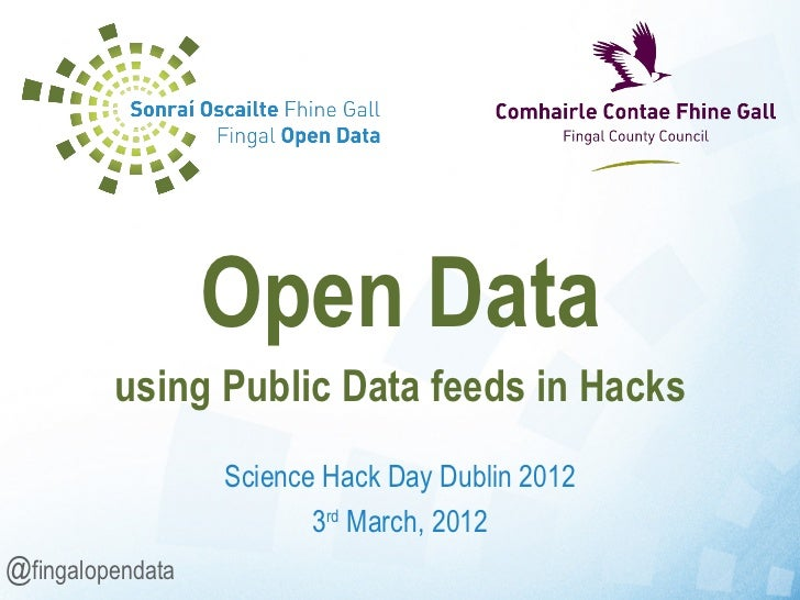 Science Hack Day Dublin 2012 3 rd  March, 2012 Open Data using Public Data feeds in Hacks @ fingalopendata