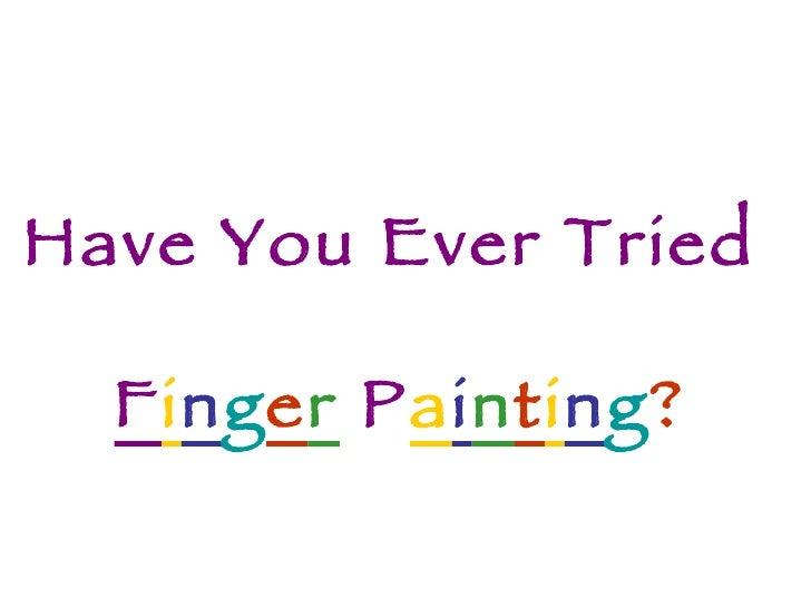 Have You Ever Tried  F i n g e r   P a i n t i n g ?