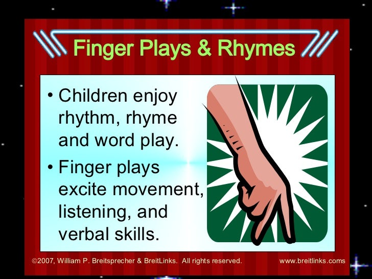 Finger Plays & Rhymes <ul><li>Children enjoy rhythm, rhyme and word play. </li></ul><ul><li>Finger plays excite movement, ...