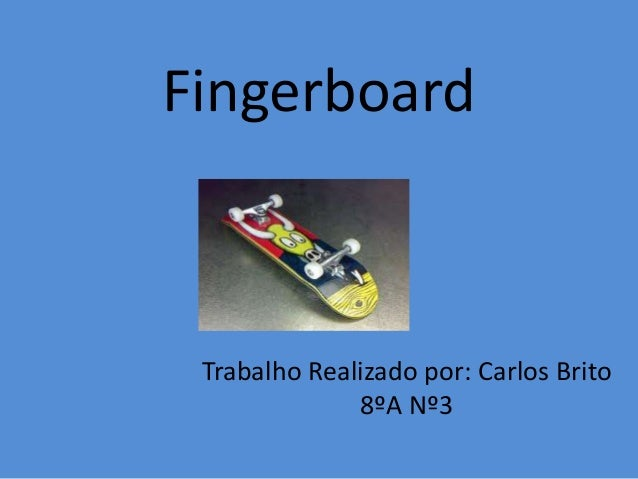 Fingerboard Trabalho Realizado por: Carlos Brito 8ºA Nº3