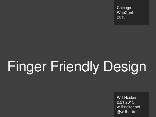Finger Friendly Design Will Hacker 2.21.2015 willhacker.net @willhacker Chicago WebConf 2015