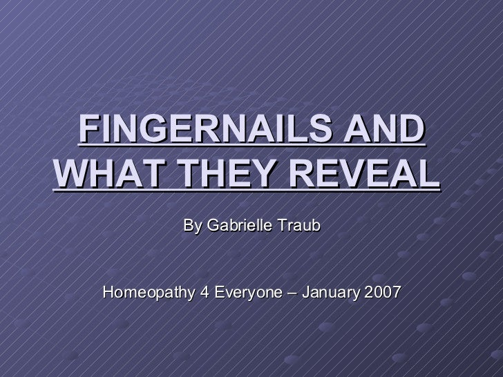 FINGERNAILS AND WHAT THEY REVEAL   By Gabrielle Traub Homeopathy 4 Everyone – January 2007