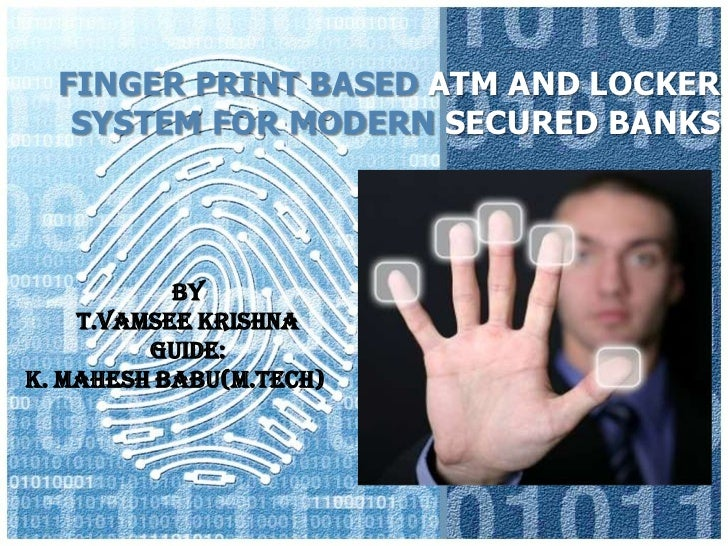 FINGER PRINT BASED ATM AND LOCKER   SYSTEM FOR MODERN SECURED BANKS           By    T.Vamsee Krishna         Guide:K. Mahe...