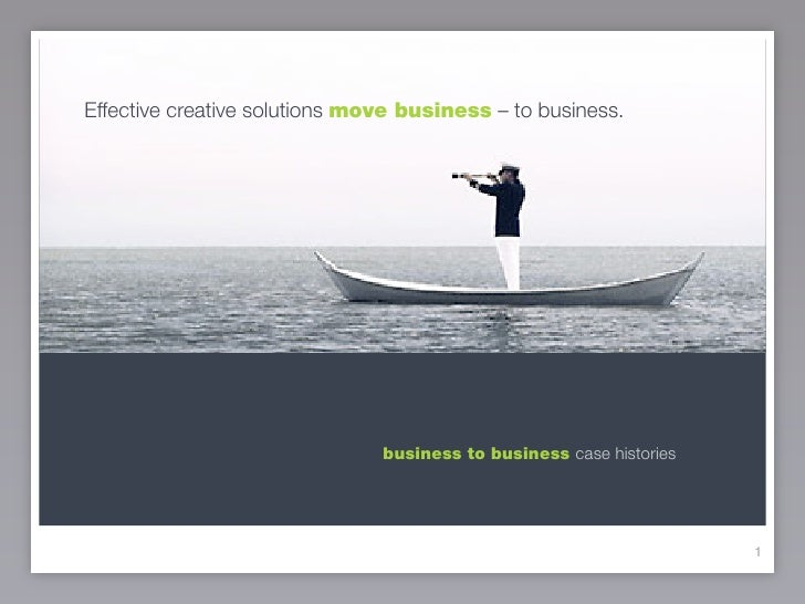 Effective creative solutions move business – to business.                                    business to business case his...