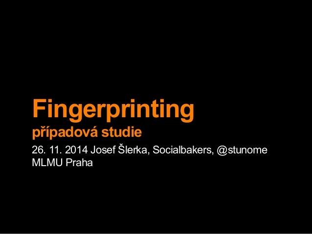 Fingerprinting  případová studie  26. 11. 2014 Josef Šlerka, Socialbakers, @stunome  MLMU Praha