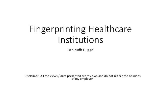 Fingerprinting Healthcare Institutions - Anirudh Duggal Disclaimer: All the views / data presented are my own and do not r...