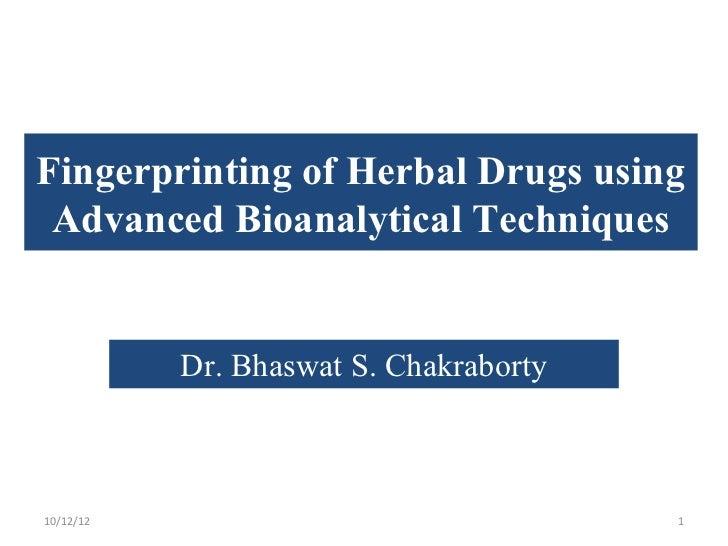 Fingerprinting of Herbal Drugs using Advanced Bioanalytical Techniques           Dr. Bhaswat S. Chakraborty10/12/12       ...