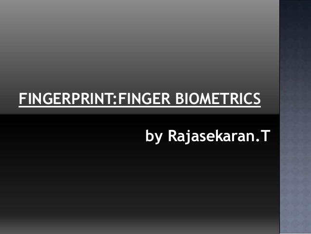 FINGERPRINT:FINGER BIOMETRICSby Rajasekaran.T