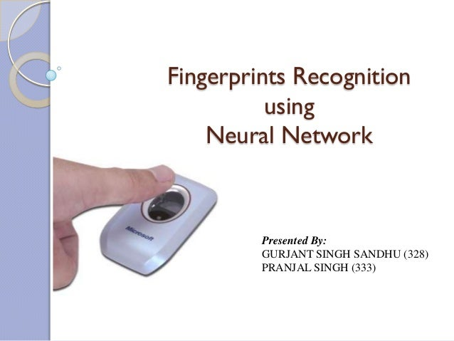 Fingerprints Recognition          using    Neural Network         Presented By:         GURJANT SINGH SANDHU (328)        ...