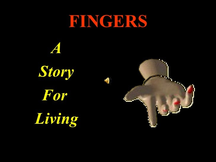 FINGERS <ul><li>A </li></ul><ul><li>Story </li></ul><ul><li>For  </li></ul><ul><li>Living </li></ul>