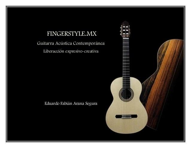 Fingerstyle Guitarra Acústica Contemporánea Liberacción expresivo-creativa Eduardo Arana Segura 1 FINGERSTYLE.MX Guitarra ...