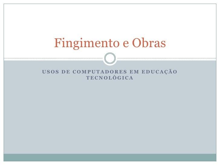 Usos de computadores em educação tecnológica<br />Fingimento e Obras<br />