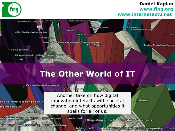 The Other World of IT Daniel Kaplan www.fing.org www.internetactu.net   Another take on how digital innovation interacts w...