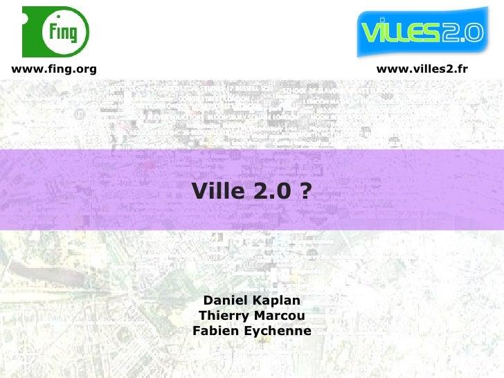 Ville 2.0 ? www.villes2.fr Daniel Kaplan Thierry Marcou Fabien Eychenne www.fing.org