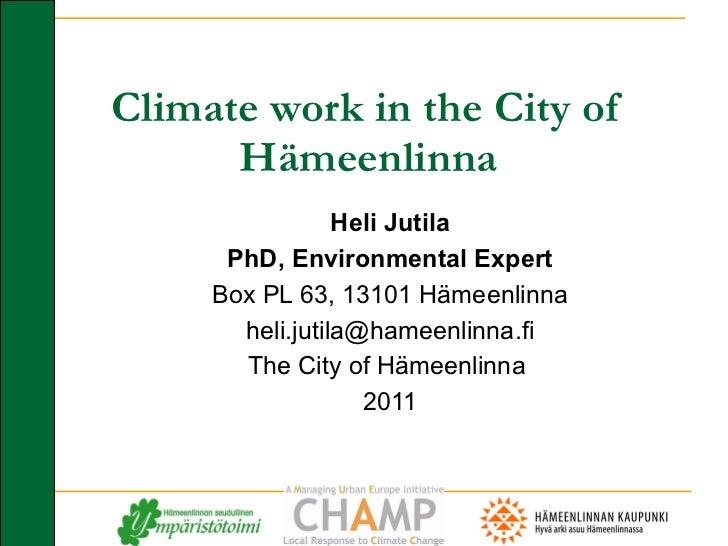 Climate work in the City of Hämeenlinna Heli Jutila PhD, Environmental Expert Box PL 63, 13101 Hämeenlinna [email_address]...