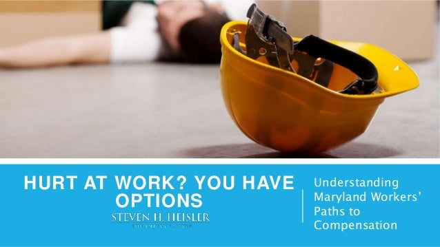HURT AT WORK? YOU HAVE OPTIONS Understanding Maryland Workers' Paths to Compensation