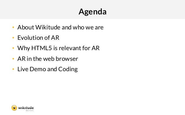 Agenda• About Wikitude and who we are• Evolution of AR• Why HTML5 is relevant for AR• AR in the web browser• Live Dem...