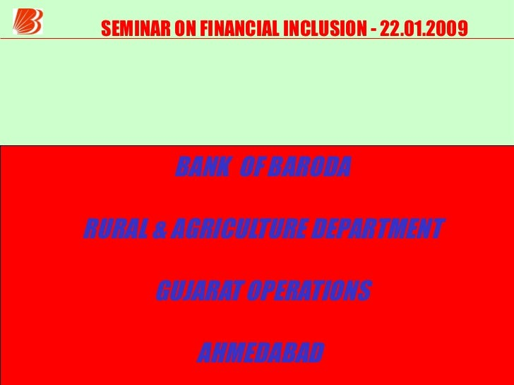 SEMINAR ON FINANCIAL INCLUSION - 22.01.2009 BANK  OF BARODA RURAL & AGRICULTURE DEPARTMENT GUJARAT OPERATIONS AHMEDABAD