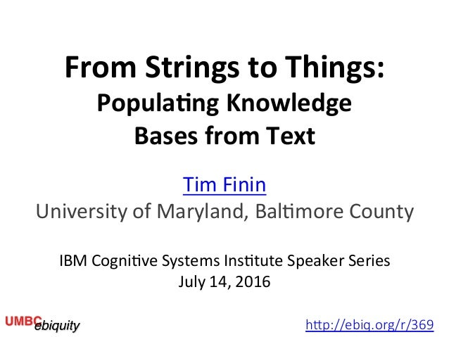 From	Strings	to	Things:	 Popula4ng	Knowledge	 Bases	from	Text	 Tim	Finin	 University	of	Maryland,	Bal6more	County	 	 IBM	C...