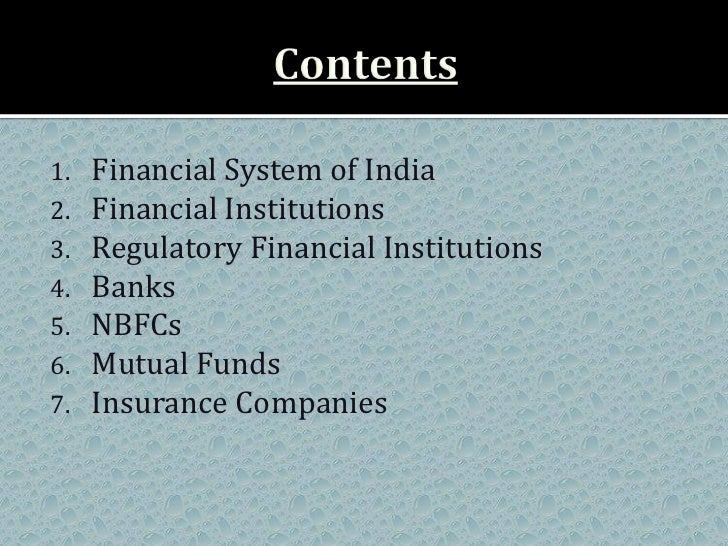 1.   Financial System of India2.   Financial Institutions3.   Regulatory Financial Institutions4.   Banks5.   NBFCs6.   Mu...