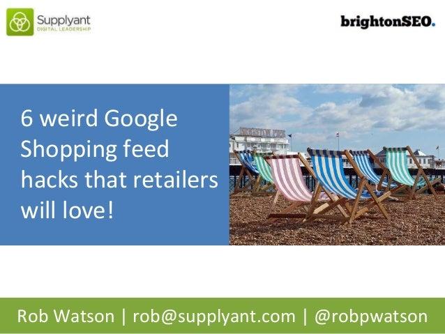 Rob Watson | rob@supplyant.com | @robpwatson 6 weird Google Shopping feed hacks that retailers will love!